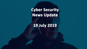 Cyber Security News 19 JULY 2019