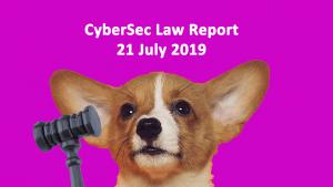 CyberSec Law Report 21 July 2019