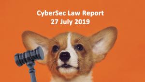 CyberSec Law Report – 27 July 2019