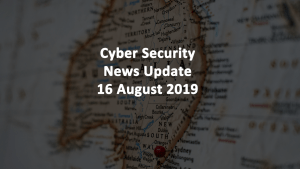 Cyber Security News Update 16 AUG 2019